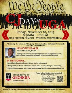 "Friday, November 10, 2017 The University of Georgia's Franklin College of Arts and Sciences and the Department of  Sociology, in partnership with the Spalding County Sheriff's Office and the City of Griffin Police Department, will host the 4th Annual CJDay@UGA conference on Friday, November 10, 2017, from 8:30am until 1:00 pm in the Stuckey Auditorium on the UGA Griffin Campus.  The conference, whose theme is ""Crossing the Lines and Bridging Communication between Community and Law Enforcement,"" is free and"